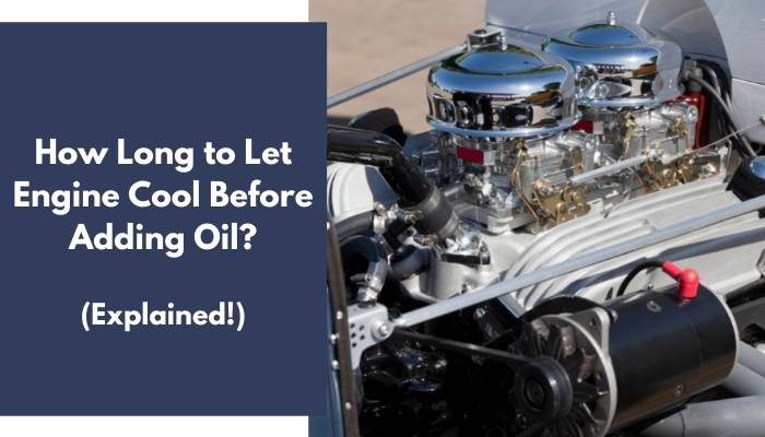 How Long to Let Engine Cool Before Adding Oil