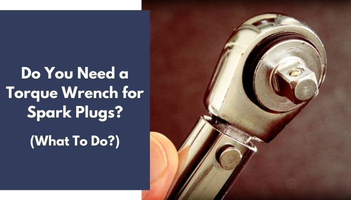Do You Need a Torque Wrench for Spark Plugs