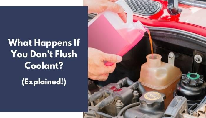 What Happens If You Don't Flush Coolant